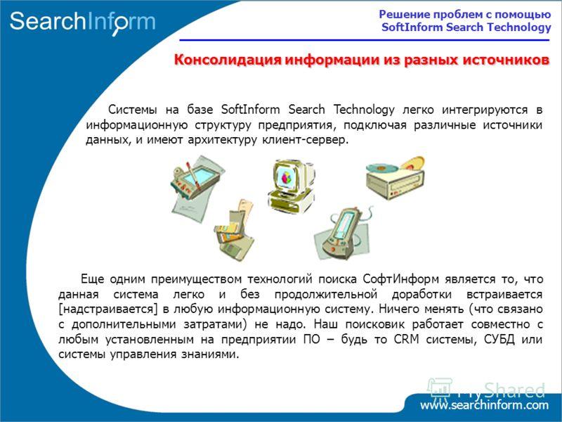 Консолидация информации из разных источников Системы на базе SoftInform Search Technology легко интегрируются в информационную структуру предприятия, подключая различные источники данных, и имеют архитектуру клиент-сервер. Еще одним преимуществом тех