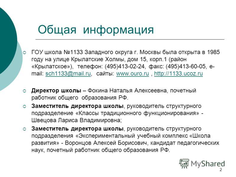 Общая информация ГОУ школа 1133 Западного округа г. Москвы была открыта в 1985 году на улице Крылатские Холмы, дом 15, корп.1 (район «Крылатское»), телефон: (495)413-02-24, факс: (495)413-60-05, e- mail: sch1133@mail.ru, сайты: www.ouro.ru, http://11