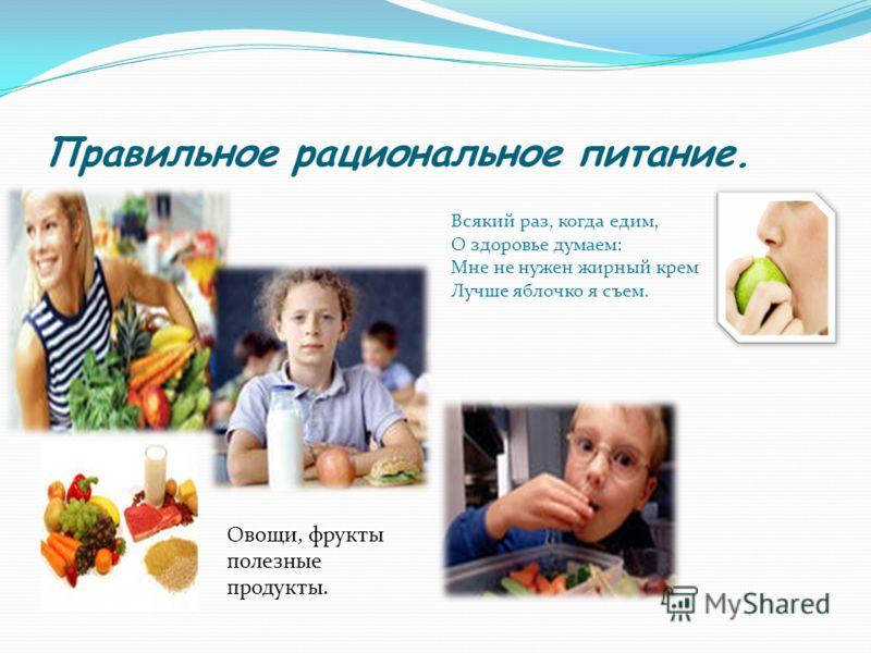 Правильное рациональное питание. Овощи, фрукты полезные продукты. Всякий раз, когда едим, О здоровье думаем: Мне не нужен жирный крем Лучше яблочко я съем.