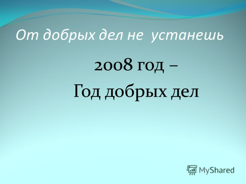 2008 год – Год добрых дел От добрых дел не устанешь