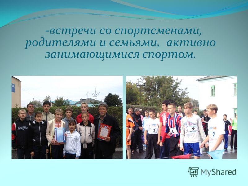 -встречи со спортсменами, родителями и семьями, активно занимающимися спортом.
