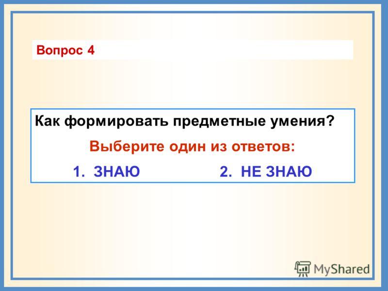 Как формировать предметные умения? Выберите один из ответов: 1. ЗНАЮ 2. НЕ ЗНАЮ Вопрос 4