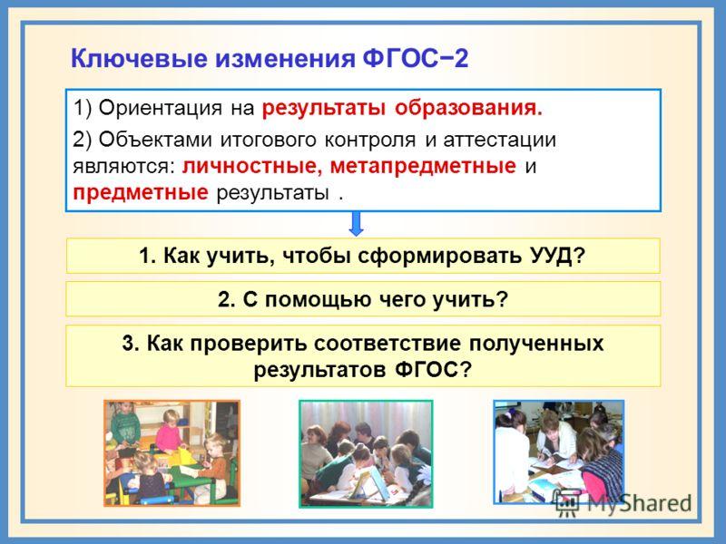Ключевые изменения ФГОС2 1) Ориентация на результаты образования. 2) Объектами итогового контроля и аттестации являются: личностные, метапредметные и предметные результаты. 1. Как учить, чтобы сформировать УУД? 2. С помощью чего учить? 3. Как провери