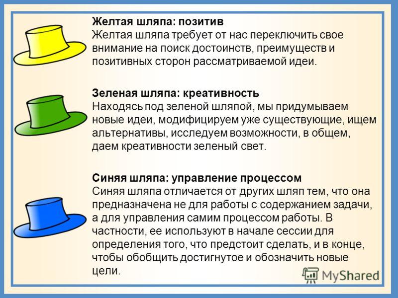 Желтая шляпа: позитив Желтая шляпа требует от нас переключить свое внимание на поиск достоинств, преимуществ и позитивных сторон рассматриваемой идеи. Зеленая шляпа: креативность Находясь под зеленой шляпой, мы придумываем новые идеи, модифицируем уж