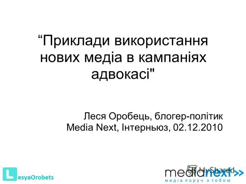 Приклади використання нових медіа в кампаніях адвокасі Леся Оробець, блогер-політик Media Next, Інтерньюз, 02.12.2010