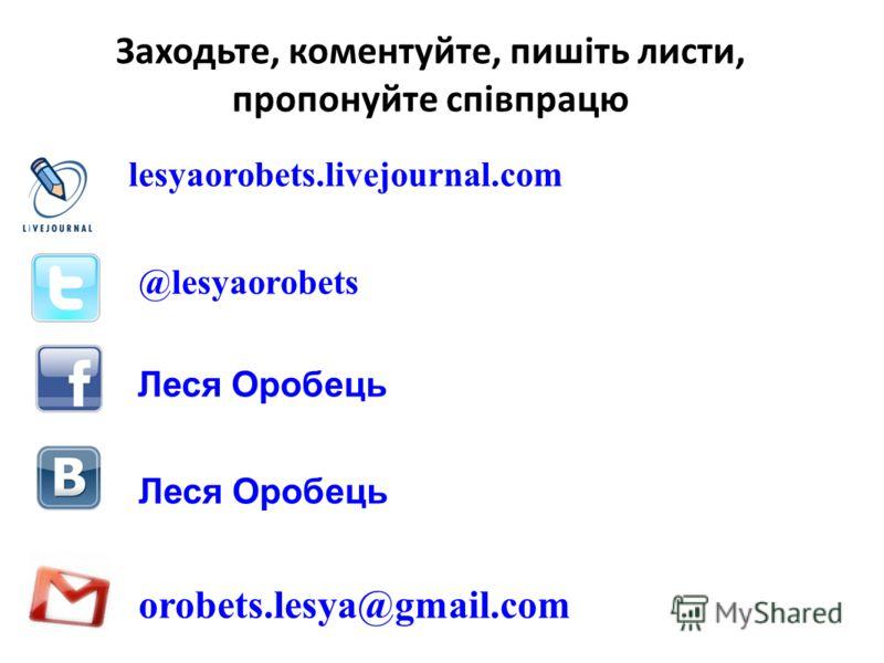 Заходьте, коментуйте, пишіть листи, пропонуйте співпрацю lesyaorobets.livejournal.com @lesyaorobets Леся Оробець orobets.lesya@gmail.com