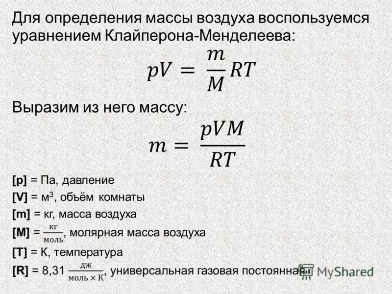 Для определения массы воздуха воспользуемся уравнением Клайперона-Менделеева: Выразим из него массу: [p] = Па, давление [V] = м 3, объём комнаты [m] = кг, масса воздуха [T] = К, температура