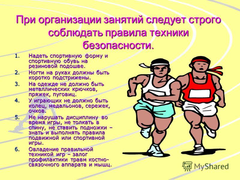 При организации занятий следует строго соблюдать правила техники безопасности. 1.Надеть спортивную форму и спортивную обувь на резиновой подошве. 2.Ногти на руках должны быть коротко подстрижены. 3.На одежде не должно быть металлических крючков, пряж