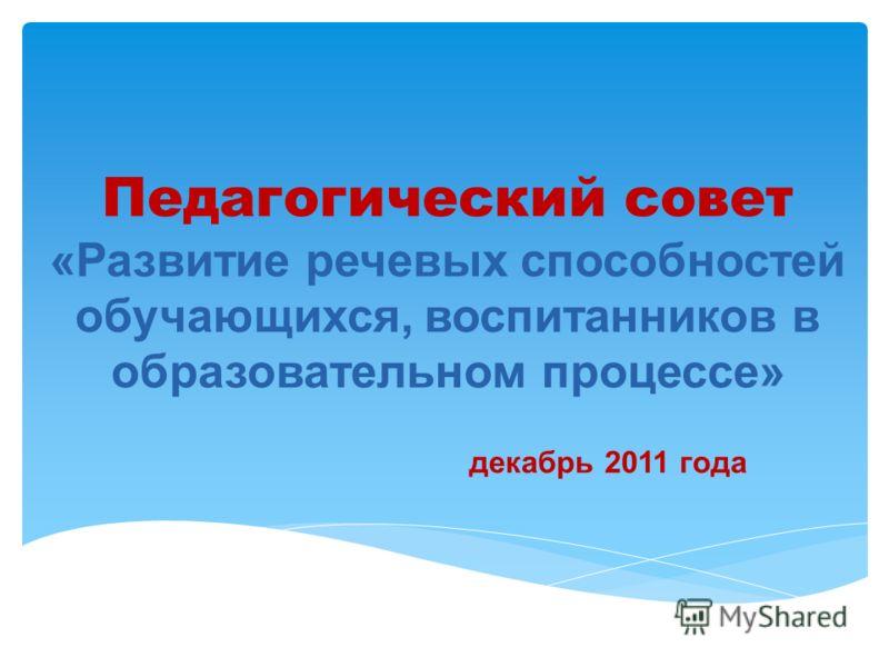 Педагогический совет «Развитие речевых способностей обучающихся, воспитанников в образовательном процессе» декабрь 2011 года
