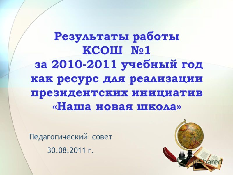 Результаты работы КСОШ 1 за 2010-2011 учебный год как ресурс для реализации президентских инициатив «Наша новая школа» Педагогический совет 30.08.2011 г.