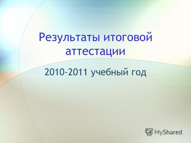 Результаты итоговой аттестации 2010-2011 учебный год