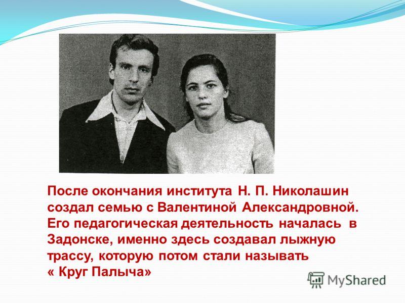 После окончания института Н. П. Николашин создал семью с Валентиной Александровной. Его педагогическая деятельность началась в Задонске, именно здесь создавал лыжную трассу, которую потом стали называть « Круг Палыча»