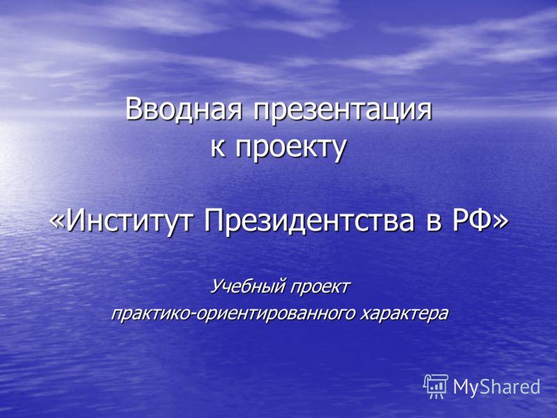 Вводная презентация к проекту «Институт Президентства в РФ» Учебный проект практико-ориентированного характера
