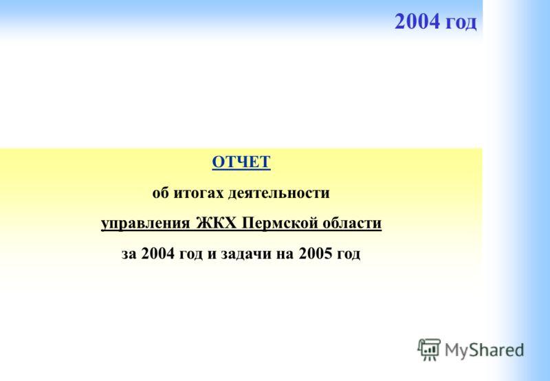 ОТЧЕТ об итогах деятельности управления ЖКХ Пермской области за 2004 год и задачи на 2005 год 2004 год