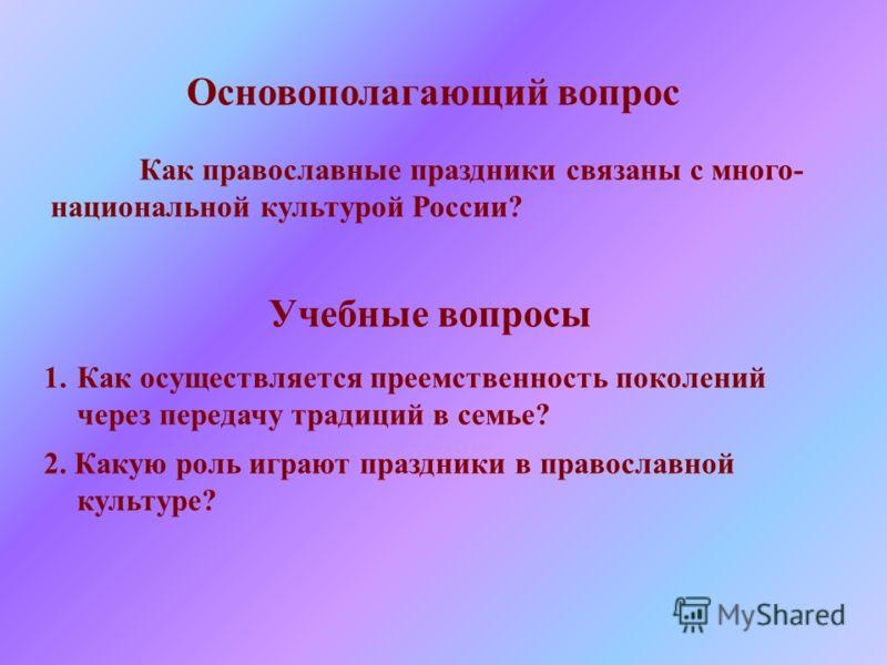 Основополагающий вопрос Как православные праздники связаны с много- национальной культурой России? Учебные вопросы 1.Как осуществляется преемственност
