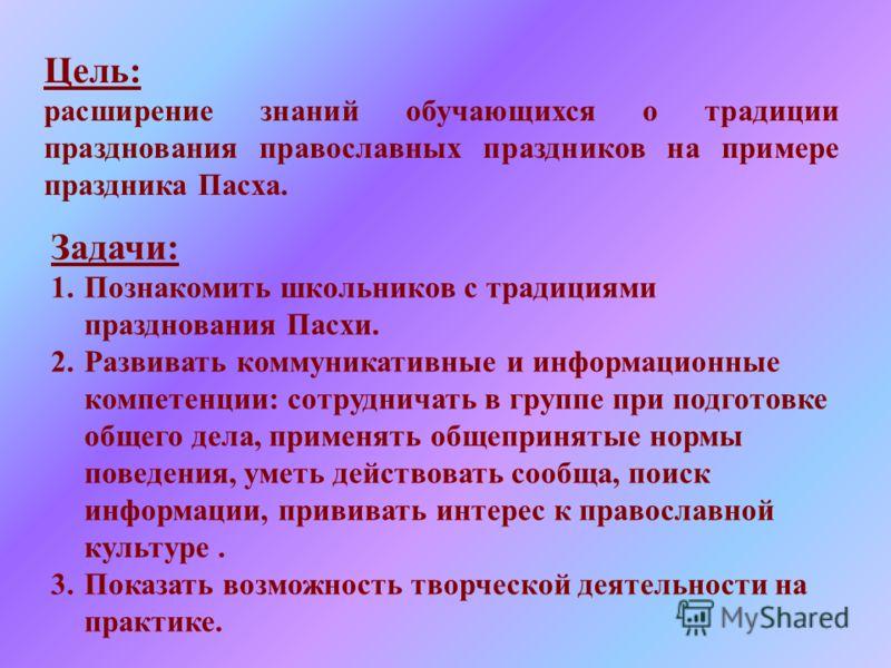 Цель: расширение знаний обучающихся о традиции празднования православных праздников на примере праздника Пасха. Задачи: 1.Познакомить школьников с тра