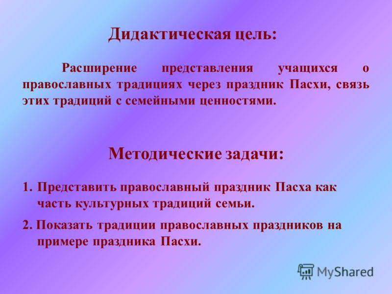 Расширение представления учащихся о православных традициях через праздник Пасхи, связь этих традиций с семейными ценностями. Методические задачи: 1.Пр