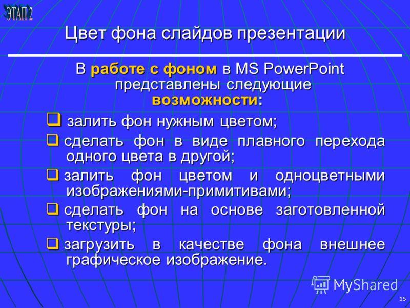15 Цвет фона слайдов презентации В работе с фоном в MS PowerPoint представлены следующие В работе с фоном в MS PowerPoint представлены следующие возможности: возможности: залить фон нужным цветом; залить фон нужным цветом; сделать фон в виде плавного