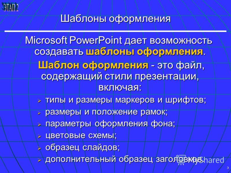 3 Шаблоны оформления Microsoft PowerPoint дает возможность создавать шаблоны оформления. Microsoft PowerPoint дает возможность создавать шаблоны оформления. Шаблон оформления - это файл, содержащий стили презентации, включая: Шаблон оформления - это