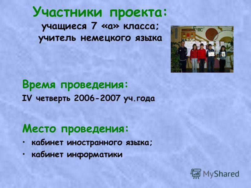 Участники проекта: учащиеся 7 «а» класса; учитель немецкого языка Время проведения: IV четверть 2006-2007 уч.года Место проведения: кабинет иностранного языка; кабинет информатики