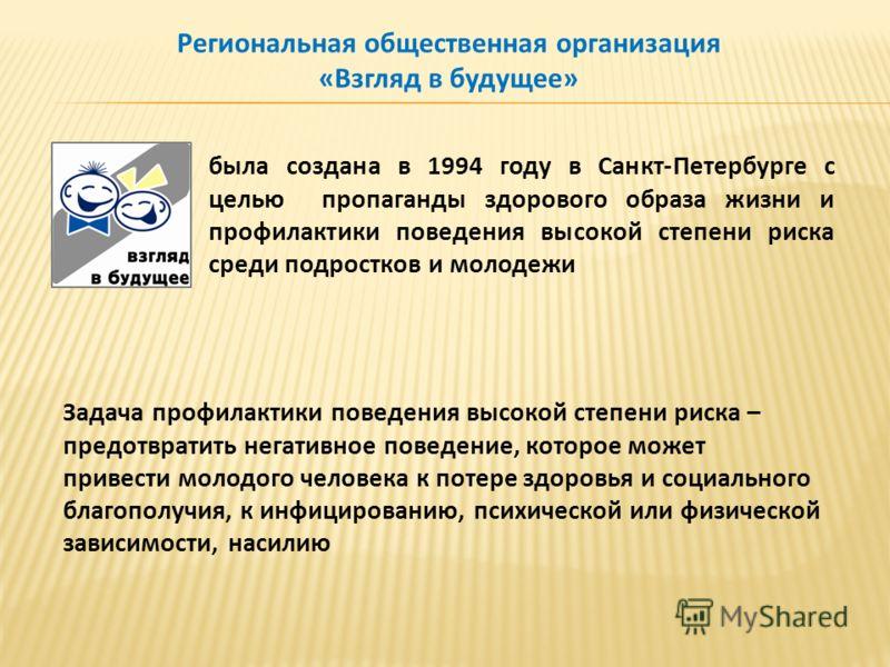 была создана в 1994 году в Санкт-Петербурге с целью пропаганды здорового образа жизни и профилактики поведения высокой степени риска среди подростков и молодежи Региональная общественная организация «Взгляд в будущее» Задача профилактики поведения вы