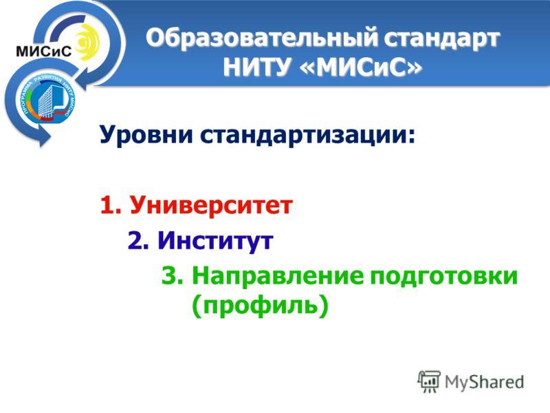 Образовательный стандарт НИТУ «МИСиС» Уровни стандартизации: 1. Университет 2. Институт 3. Направление подготовки (профиль)