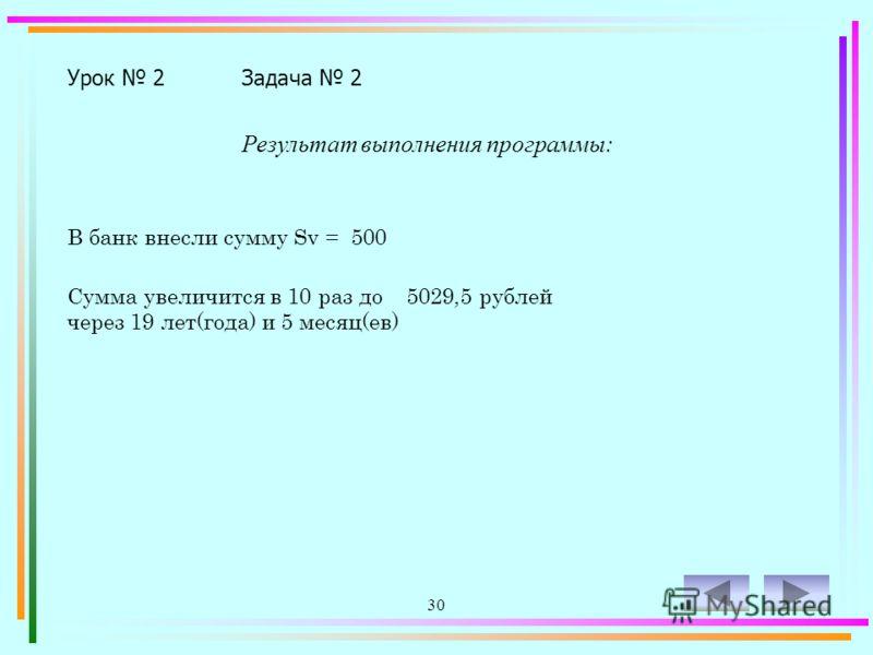 29 Урок 2Задача 2 Program z2-2; Uses Crt; Var Sv,S,Se: Real; l:Integer; Begin ClrScr; S:=0; l:=1; Write ('В банк внесли сумму Sv= '); Readln (Sv); Se:=Sv*10; While S