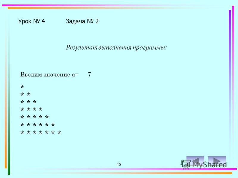47 Урок 4Задача 2 Program z4-2; Uses Crt; Var a,i,j:integer; Begin ClrScr; Write('Вводим значение a= '); Readln(a); For i:=1 to a do Begin For j:=1 to i do Write('* '); Writeln; End; Readkey; End.
