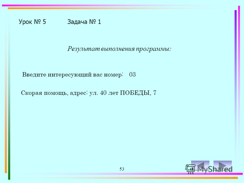 52 Program z5-1; Uses CRT; Var N: Integer; Begin CLRSCR; Write ('Введите интересующий вас номер: '); Readln (N); Case N of 01: Writeln ('Пожарная помощь, адрес: ул. Братская, 22'); 02: Writeln ('Милиция, адрес: ул. Советская, 53'); 03: Writeln ('Скор