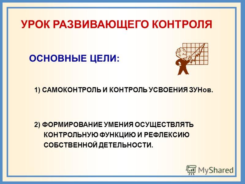 УРОК РАЗВИВАЮЩЕГО КОНТРОЛЯ ОСНОВНЫЕ ЦЕЛИ: 2) ФОРМИРОВАНИЕ УМЕНИЯ ОСУЩЕСТВЛЯТЬ КОНТРОЛЬНУЮ ФУНКЦИЮ И РЕФЛЕКСИЮ СОБСТВЕННОЙ ДЕТЕЛЬНОСТИ. 1) САМОКОНТРОЛЬ И КОНТРОЛЬ УСВОЕНИЯ ЗУНов.