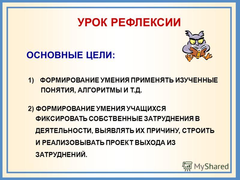 УРОК РЕФЛЕКСИИ ОСНОВНЫЕ ЦЕЛИ: 1)ФОРМИРОВАНИЕ УМЕНИЯ ПРИМЕНЯТЬ ИЗУЧЕННЫЕ ПОНЯТИЯ, АЛГОРИТМЫ И Т.Д. 2) ФОРМИРОВАНИЕ УМЕНИЯ УЧАЩИХСЯ ФИКСИРОВАТЬ СОБСТВЕННЫЕ ЗАТРУДНЕНИЯ В ДЕЯТЕЛЬНОСТИ, ВЫЯВЛЯТЬ ИХ ПРИЧИНУ, СТРОИТЬ И РЕАЛИЗОВЫВАТЬ ПРОЕКТ ВЫХОДА ИЗ ЗАТРУД
