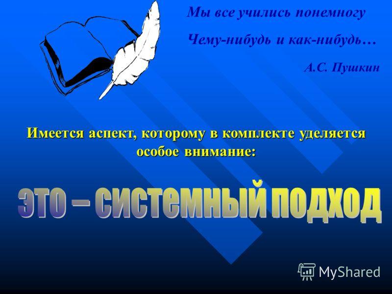 Имеется аспект, которому в комплекте уделяется особое внимание: Мы все учились понемногу Чему-нибудь и как-нибудь… А.С. Пушкин