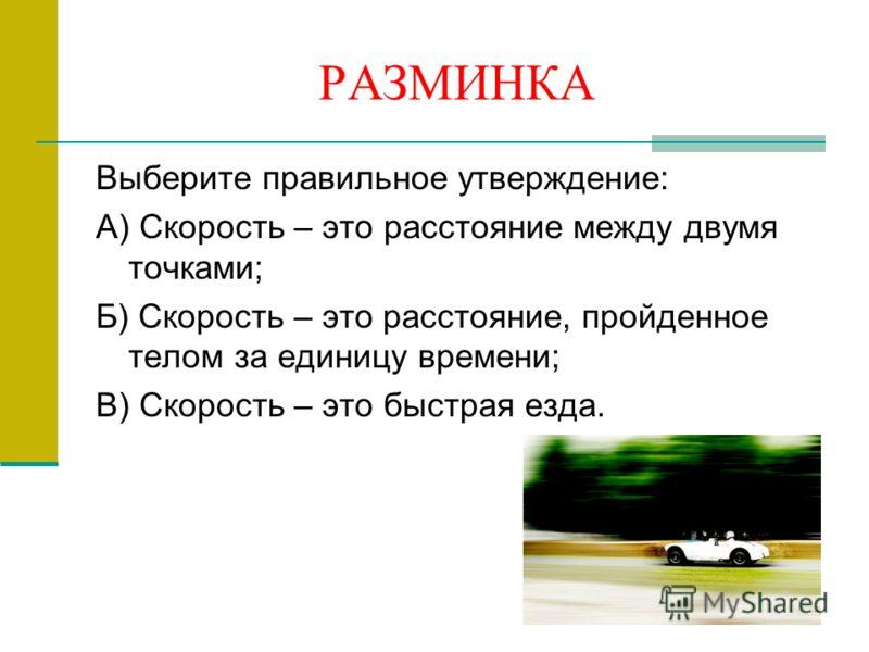 РАЗМИНКА Выберите правильное утверждение: А) Скорость – это расстояние между двумя точками; Б) Скорость – это расстояние, пройденное телом за единицу времени; В) Скорость – это быстрая езда.