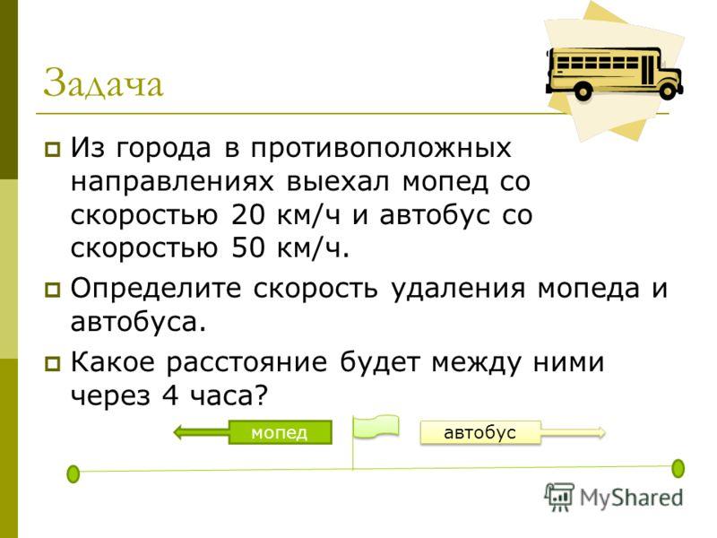 Задача Из города в противоположных направлениях выехал мопед со скоростью 20 км/ч и автобус со скоростью 50 км/ч. Определите скорость удаления мопеда и автобуса. Какое расстояние будет между ними через 4 часа? автобус мопед