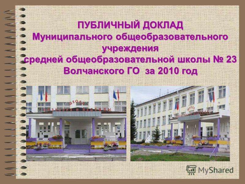 ПУБЛИЧНЫЙ ДОКЛАД Муниципального общеобразовательного учреждения средней общеобразовательной школы 23 Волчанского ГО за 2010 год