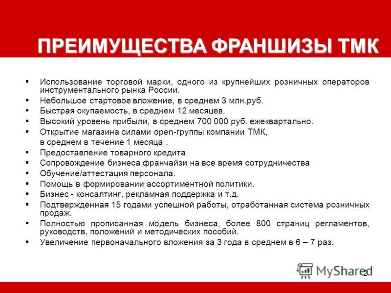 2 Использование торговой марки, одного из крупнейших розничных операторов инструментального рынка России. Небольшое стартовое вложение, в среднем 3 млн.руб. Быстрая окупаемость, в среднем 12 месяцев. Высокий уровень прибыли, в среднем 700 000 руб. еж
