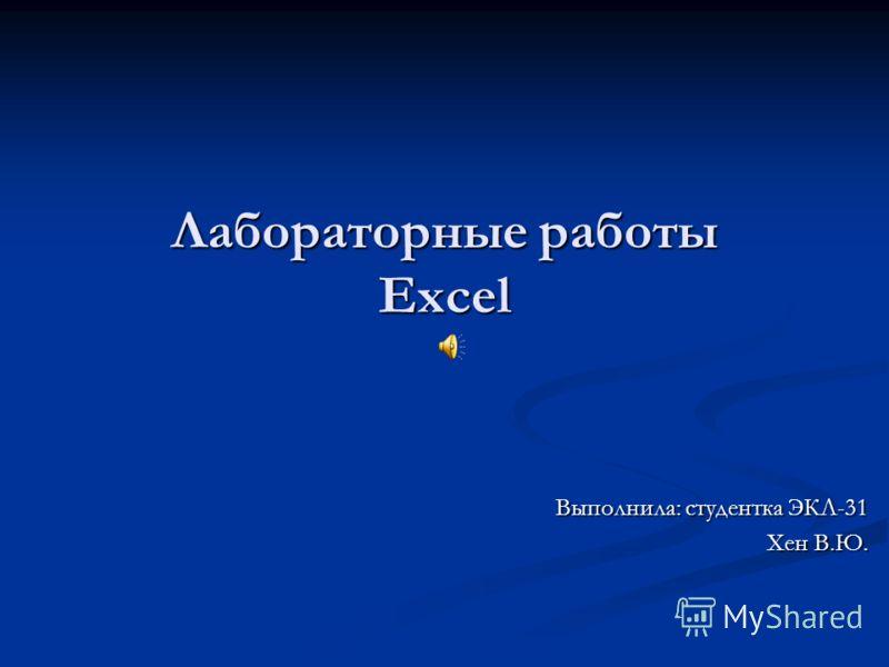 Лабораторные работы Excel Выполнила: студентка ЭКЛ-31 Хен В.Ю.