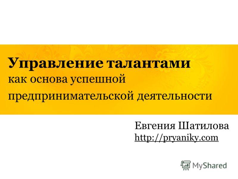 Управление талантами как основа успешной предпринимательской деятельности Евгения Шатилова http://pryaniky.com