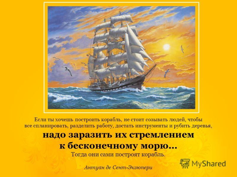 Если ты хочешь построить корабль, не стоит созывать людей, чтобы все спланировать, разделить работу, достать инструменты и рубить деревья, надо заразить их стремлением к бесконечному морю... Тогда они сами построят корабль. Антуан де Сент-Экзюпери