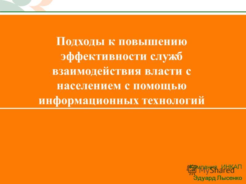 1 Подходы к повышению эффективности служб взаимодействия власти с населением с помощью информационных технологий Компания ИНКАП Эдуард Лысенко