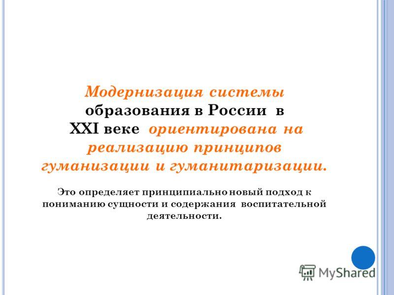 Модернизация системы образования в России в XХI веке ориентирована на реализацию принципов гуманизации и гуманитаризации. Это определяет принципиально новый подход к пониманию сущности и содержания воспитательной деятельности.