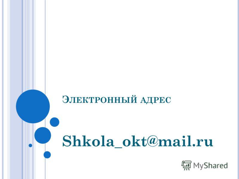Э ЛЕКТРОННЫЙ АДРЕС Shkola_okt@mail.ru