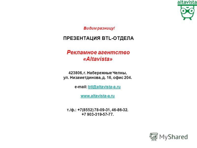Видим разницу! ПРЕЗЕНТАЦИЯ BTL-ОТДЕЛА Рекламное агентство «Altavista» 423806, г. Набережные Челны, ул. Низаметдинова, д. 16, офис 204. e-mail: btl@altavista-a.rubtl@altavista-a.ru www.altavista-a.ru т./ф.: +7(8552) 78-09-31, 46-86-32. +7 903-319-57-7