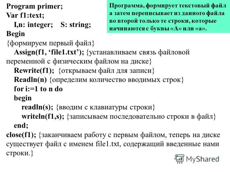 Program primer; Var f1:text; I,n: integer; S: string; Begin {формируем первый файл} Assign(f1, file1.txt); {устанавливаем связь файловой переменной с физическим файлом на диске} Rewrite(f1); {открываем файл для записи} Readln(n) {определим количество