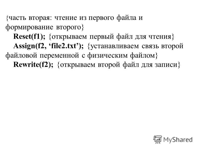 { часть вторая: чтение из первого файла и формирование второго} Reset(f1); {открываем первый файл для чтения} Assign(f2, file2.txt); {устанавливаем связь второй файловой переменной с физическим файлом} Rewrite(f2); {открываем второй файл для записи}
