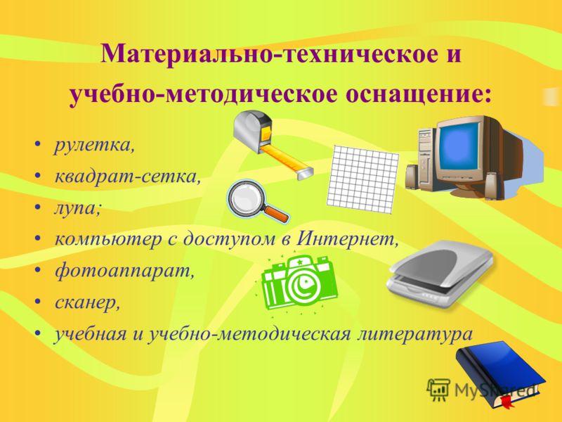Материально-техническое и учебно-методическое оснащение: рулетка, квадрат-сетка, лупа; компьютер с доступом в Интернет, фотоаппарат, сканер, учебная и учебно-методическая литература