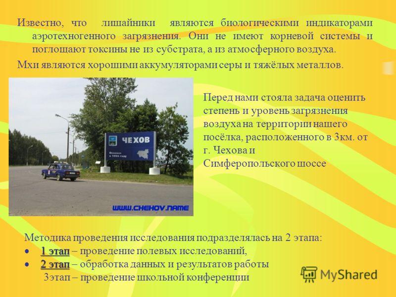 Перед нами стояла задача оценить степень и уровень загрязнения воздуха на территории нашего посёлка, расположенного в 3км. от г. Чехова и Симферопольского шоссе Известно, что лишайники являются биологическими индикаторами аэротехногенного загрязнения