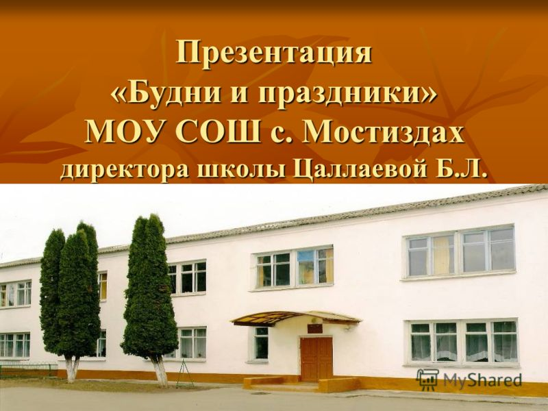 Презентация «Будни и праздники» МОУ СОШ с. Мостиздах директора школы Цаллаевой Б.Л.