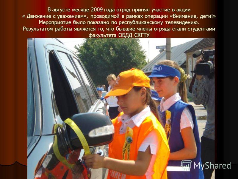 В августе месяце 2009 года отряд принял участие в акции « Движение с уважением», проводимой в рамках операции «Внимание, дети!» Мероприятие было показано по республиканскому телевидению. Результатом работы является то, что бывшие члены отряда стали с