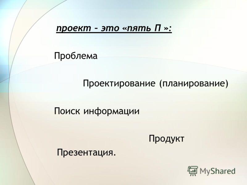 проект – это «пять П »: Проблема Проектирование (планирование) Поиск информации Продукт Презентация.